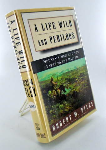 A LIFE WILD AND PERILOUS; Mountain Men and the Paths to the Pacific. Robert M. UTLEY.