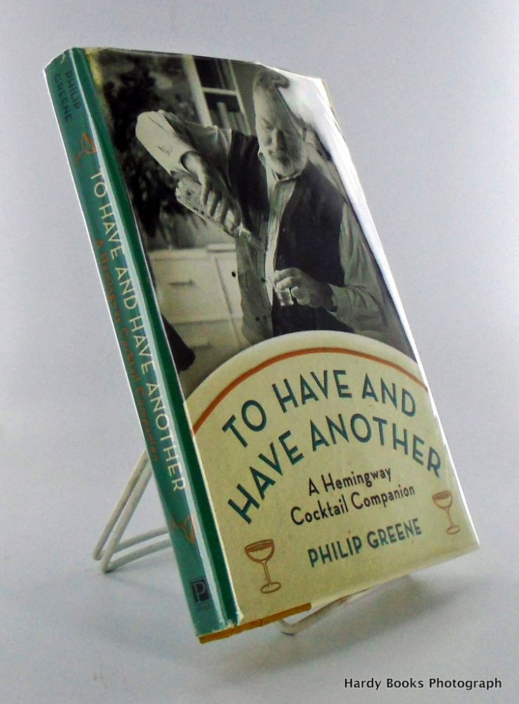 TO HAVE AND HAVE ANOTHER; A Hemingway Cocktail Companion. Philip GREENE.