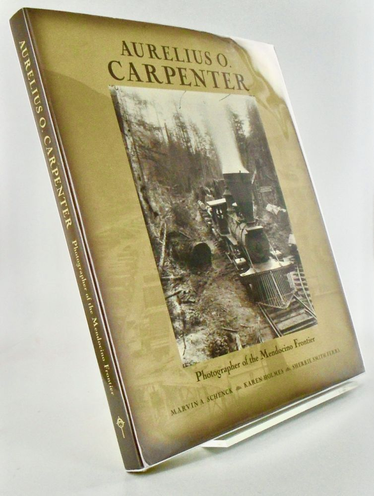 AURELIUS O. CARPENTER. PHOTOGRAPHER OF THE MENDOCINO FRONTIER. Marvin A. SCHENCK, Sherrie, SMITH-FERRI, Karen, HOLMES.