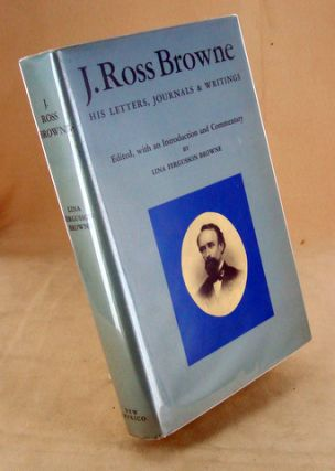 J. ROSS BROWNE. His Letters, Journals and writings. Lina Fergusson BROWNE