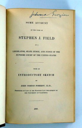 SOME ACCOUNT OF THE WORK OF STEPHEN J. FIELD AS A LEGISLATOR, STATE JUDGE, AND JUDGE OF THE SUPREME COURT OF THE UNITED STATES