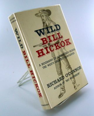 WILD BILL HICKOK; A Biography of James Butler Hickok, The West's Greatest Gunfighter. Richard O'CONNOR.