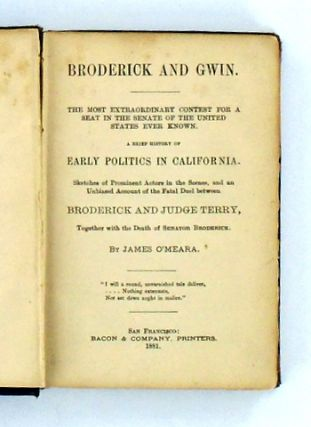 BRODERICK AND GWIN. THE MOST EXTRAORDINARY CONTEST FOR A SEAT IN THE SENATE OF THE UNITED STATES EVER KNOWN.; A Brief History of Early Politics in California. Sketches of Prominent Actors in the Scenes, and an Unbiased Account of the Fata