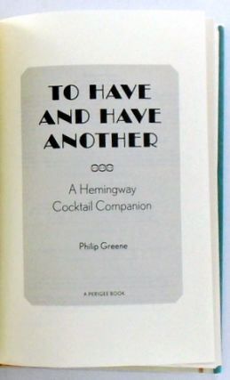 TO HAVE AND HAVE ANOTHER; A Hemingway Cocktail Companion