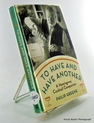 TO HAVE AND HAVE ANOTHER; A Hemingway Cocktail Companion. Philip GREENE