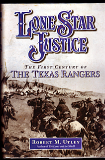 LONE STAR JUSTICE. The First Century of The Texas Rangers. Robert M. UTLEY